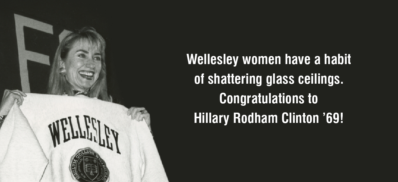Wellesley women have a habit of shattering glass ceilings. Congratulations to Hillary Rodham Clinton '69!