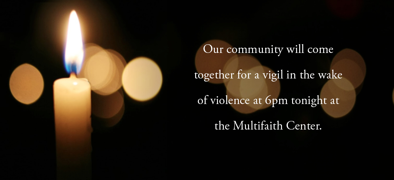Our community will come together for a vigil in the wake of violence at 6 PM tonight at the Multifaith Center.